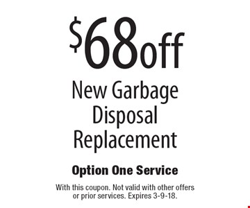 $68 off New Garbage Disposal Replacement. With this coupon. Not valid with other offers or prior services. Expires 3-9-18.