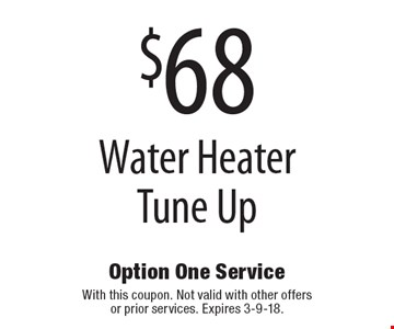 $68 Water Heater Tune Up. With this coupon. Not valid with other offers or prior services. Expires 3-9-18.