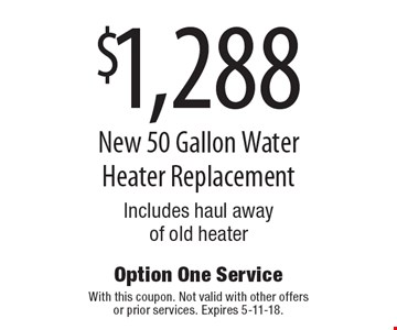 $1,288 New 50 Gallon Water Heater Replacement. Includes haul away of old heater. With this coupon. Not valid with other offers or prior services. Expires 5-11-18.