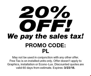 20%OFF! We pay the sales tax! PROMO CODE:PL. May not be used in conjunction with any other offer. Free Tax is on installed units only. Offer doesn't apply to Graphics, installation or Econo-Lux. Discounted quotes are valid 60 days from estimate. Expires: 3/23/18.