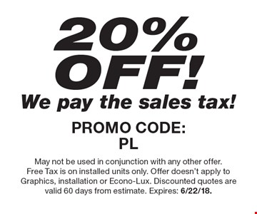 20% OFF! We pay the sales tax! PROMO CODE:PL. May not be used in conjunction with any other offer. Free Tax is on installed units only. Offer doesn't apply to Graphics, installation or Econo-Lux. Discounted quotes are valid 60 days from estimate. Expires: 6/22/18.