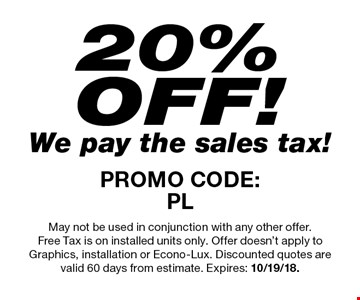 20% OFF! We pay the sales tax! PROMO CODE: PL. May not be used in conjunction with any other offer. Free Tax is on installed units only. Offer doesn't apply to Graphics, installation or Econo-Lux. Discounted quotes are valid 60 days from estimate. Expires: 10/19/18.