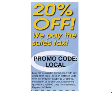 20% off! We pay the sales tax! Promo code: LOCAL. May not be used in conjunction with any other offer. Free Tax is on installed units only. Offer doesn't apply to Graphics, installation or Econo-Lux. Discounted quotes are valid 60 days from estimate. Expires: 1-28-19.