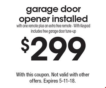 $299 garage door opener installed. With one remote plus an extra free remote. With Keypad includes free garage door tune-up. With this coupon. Not valid with other offers. Expires 5-11-18.