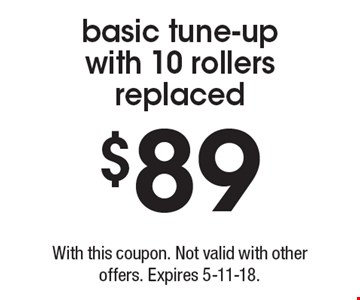 $89 basic tune-up with 10 rollers replaced. With this coupon. Not valid with other offers. Expires 5-11-18.