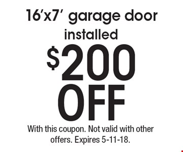 $200 off 16'x7' garage door installed. With this coupon. Not valid with other offers. Expires 5-11-18.