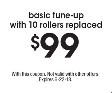 $99 basic tune-up with 10 rollers replaced. With this coupon. Not valid with other offers. Expires 6-22-18.