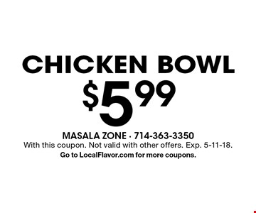 $5.99 chicken bowl. With this coupon. Not valid with other offers. Exp. 5-11-18. Go to LocalFlavor.com for more coupons.