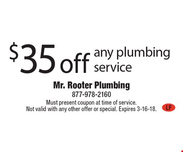 $35 off any plumbing service. Must present coupon at time of service. Not valid with any other offer or special. Expires 3-16-18.