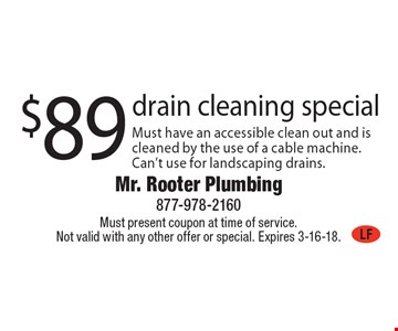 $89 drain cleaning special. Must have an accessible clean out and is cleaned by the use of a cable machine. Can't use for landscaping drains. Must present coupon at time of service. Not valid with any other offer or special. Expires 3-16-18.
