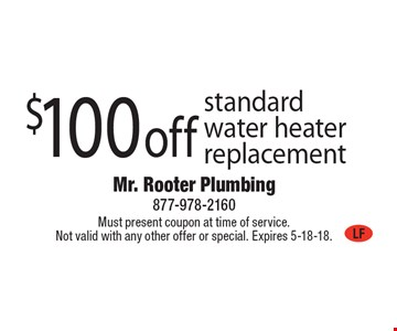 $100 off standard water heater replacement. Must present coupon at time of service. Not valid with any other offer or special. Expires 5-18-18.