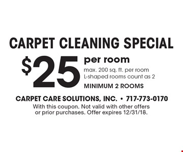 $25 Carpet Cleaning Special. Per room, max. 200 sq. ft. per room. L-shaped rooms count as 2. Minimum 2 rooms. With this coupon. Not valid with other offers or prior purchases. Offer expires 12/31/18.
