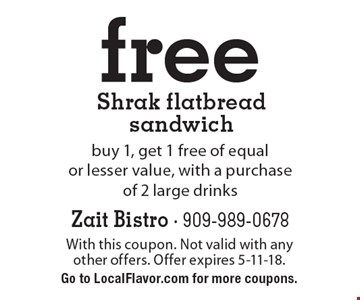 Free Shrak flatbread sandwich. Buy 1, get 1 free of equal or lesser value, with a purchase of 2 large drinks. With this coupon. Not valid with any other offers. Offer expires 5-11-18. Go to LocalFlavor.com for more coupons.
