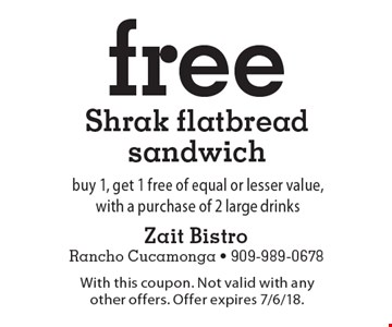 Free Shrak flatbread sandwich. Buy 1, get 1 free of equal or lesser value, with a purchase of 2 large drinks. With this coupon. Not valid with any other offers. Offer expires 7/6/18.