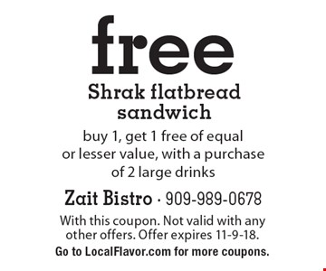 Free Shrak flatbread sandwich. Buy 1, get 1 free of equal or lesser value, with a purchase of 2 large drinks. With this coupon. Not valid with any other offers. Offer expires 11-9-18. Go to LocalFlavor.com for more coupons.