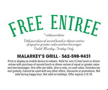 Free Entree with purchase of second lunch or dinner entree of equal or greater value and two beverages. Valid Monday-Friday Only. Print or display on mobile device to redeem. Valid for one (1) free lunch or dinner entree with purchase of second lunch or dinner entree of equal or greater value and two beverages. One offer per table, dine in only, no cash value. Excludes tax and gratuity. Cannot be used with any other offers, discounts or promotions. Not valid during happy hour. Not valid on holidays. Offer expires 2-9-18.