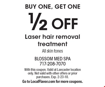 Buy one, get one. 1/2 off laser hair removal treatment. All skin tones. With this coupon. Valid at Lancaster location only. Not valid with other offers or prior purchases. Exp. 2-23-18. Go to LocalFlavor.com for more coupons.