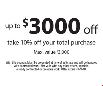 Up to $3000 off. Take 10% off your total purchase. Max. value $3,000. With this coupon. Must be presented at time of estimate and will be honored with contracted work. Not valid with any other offers, specials, already contracted or previous work. Offer expires 3-9-18.
