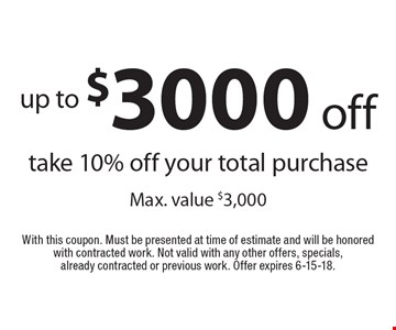 up to $3000 off take 10% off your total purchase Max. value $3,000. With this coupon. Must be presented at time of estimate and will be honored with contracted work. Not valid with any other offers, specials, already contracted or previous work. Offer expires 6-15-18.