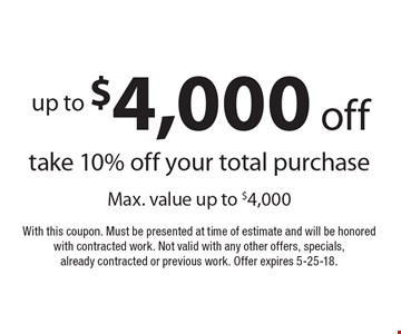 Up to $4,000 off: take 10% off your total purchase. Max. value up to $4,000. With this coupon. Must be presented at time of estimate and will be honored with contracted work. Not valid with any other offers, specials, already contracted or previous work. Offer expires 5-25-18.