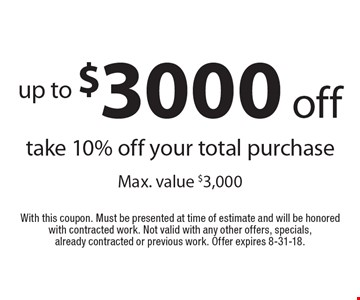 up to $3000 off take 10% off your total purchase Max. value $3,000. With this coupon. Must be presented at time of estimate and will be honored with contracted work. Not valid with any other offers, specials, already contracted or previous work. Offer expires 8-31-18.