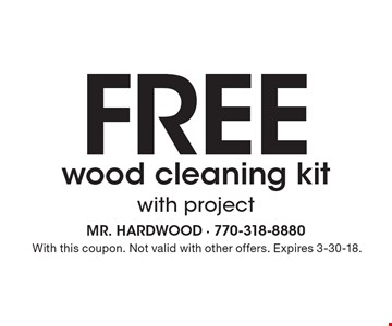 Free wood cleaning kit with project. With this coupon. Not valid with other offers. Expires 3-30-18.