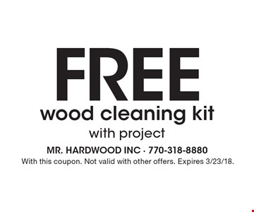 Free wood cleaning kit with project. With this coupon. Not valid with other offers. Expires 3/23/18.