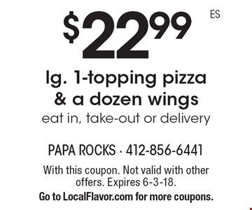 $22.99 lg. 1-topping pizza & a dozen wings. Eat in, take-out or delivery. With this coupon. Not valid with other offers. Expires 6-3-18. Go to LocalFlavor.com for more coupons.