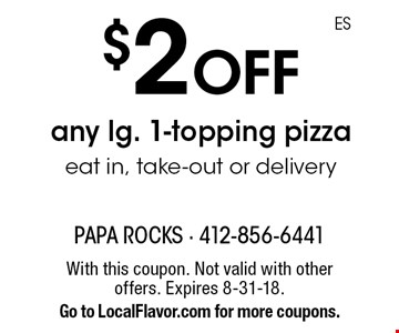 $2 off any lg. 1-topping pizza eat in, take-out or delivery. With this coupon. Not valid with other offers. Expires 8-31-18. Go to LocalFlavor.com for more coupons.