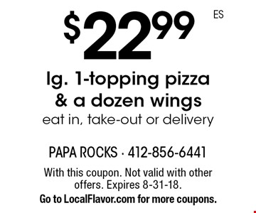 $22.99 lg. 1-topping pizza & a dozen wings eat in, take-out or delivery. With this coupon. Not valid with other offers. Expires 8-31-18. Go to LocalFlavor.com for more coupons.