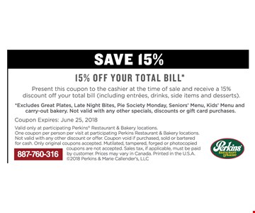 15% off your total Bill* Present this coupon to the time of sale and receive a 15% discount off your total bill  Excludes great plates, late night bites, pie society Monday, seniors' Menu, kids' Menu and carry-out bakery.  One coupon per person per visit at participating Perkins Restaurant & bakery locations