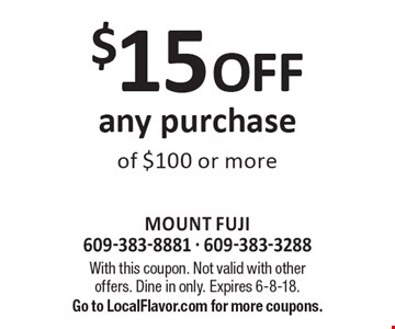 $15 off any purchase of $100 or more. With this coupon. Not valid with other offers. Dine in only. Expires 6-8-18. Go to LocalFlavor.com for more coupons.