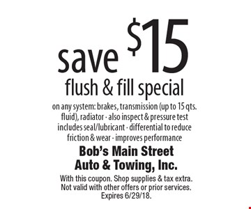 Save $15 flush & fill special. On any system: brakes, transmission (up to 15 qts. fluid), radiator. Also inspect & pressure test includes seal/lubricant. Differential to reduce friction & wear. Improves performance. With this coupon. Shop supplies & tax extra. Not valid with other offers or prior services. Expires 6/29/18.