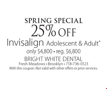 Spring Special. 25% off Invisalign Adolescent & Adult only $4,800 - reg. $6,800. With this coupon. Not valid with other offers or prior services.