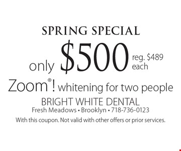 Spring Special. Zoom! whitening for two people only $500. Reg. $489 each. With this coupon. Not valid with other offers or prior services.