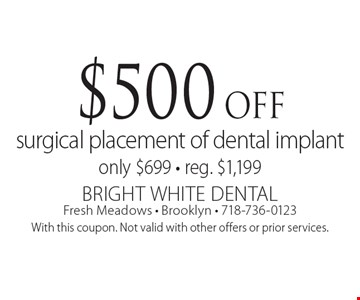 $500 off surgical placement of dental implant. Only $699 - reg. $1,199. With this coupon. Not valid with other offers or prior services.