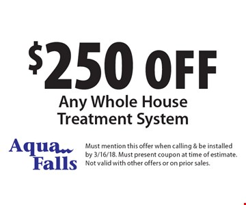 $250 off Any Whole House Treatment System. Must mention this offer when calling & be installed by 3/16/18. Must present coupon at time of estimate. Not valid with other offers or on prior sales.