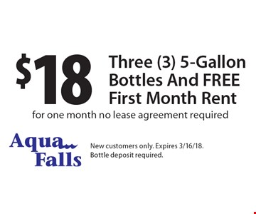 $18 Three (3) 5-Gallon Bottles And FREE First Month Rent for one month no lease agreement required. New customers only. Expires 3/16/18.