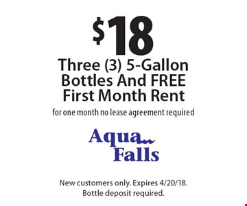$18 Three (3) 5-Gallon Bottles And FREE First Month Rent. For one month no lease agreement required. New customers only. Expires 4/20/18. Bottle deposit required.