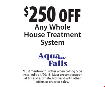 $250 off Any Whole House Treatment System. Must mention this offer when calling & be installed by 4/20/18. Must present coupon at time of estimate. Not valid with other offers or on prior sales.