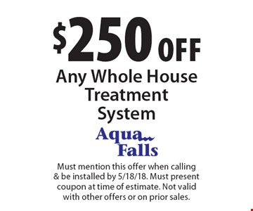 $250 off Any Whole House Treatment System. Must mention this offer when calling & be installed by 5/18/18. Must present coupon at time of estimate. Not valid with other offers or on prior sales.