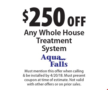 $250 off Any Whole House Treatment System. Must mention this offer when calling& be installed by 4/20/18. Must present coupon at time of estimate. Not valid with other offers or on prior sales.
