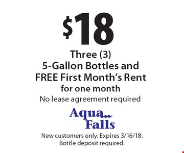 $18 Three (3) 5-Gallon Bottles and FREE First Month's Rent for one month. No lease agreement required. New customers only. Expires 3/16/18. Bottle deposit required.
