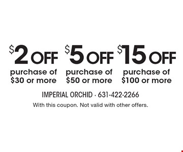 $15 off purchase of $100 or more OR $5 off purchase of $50 or more OR $2 off purchase of $30 or more. With this coupon. Not valid with other offers.