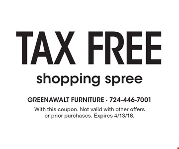 tax free shopping spree. With this coupon. Not valid with other offers or prior purchases. Expires 4/13/18.