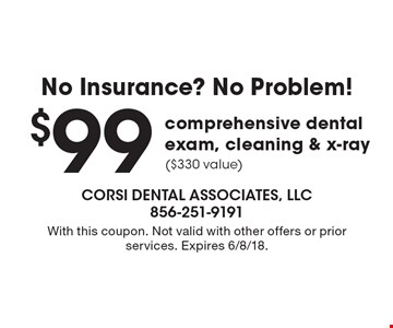 No Insurance? No Problem! $99 comprehensive dental exam, cleaning & x-ray ($330 value). With this coupon. Not valid with other offers or prior services. Expires 6/8/18.
