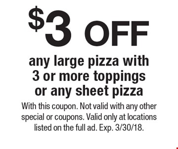 $3 OFF any large pizza with 3 or more toppings or any sheet pizza. With this coupon. Not valid with any other special or coupons. Valid only at locations listed on the full ad. Exp. 3/30/18.