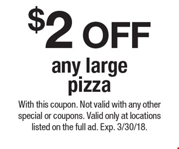 $2 OFF any large pizza. With this coupon. Not valid with any other special or coupons. Valid only at locations listed on the full ad. Exp. 3/30/18.