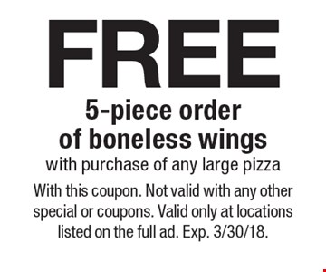 free 5-piece order of boneless wings with purchase of any large pizza. With this coupon. Not valid with any other special or coupons. Valid only at locations listed on the full ad. Exp. 3/30/18.
