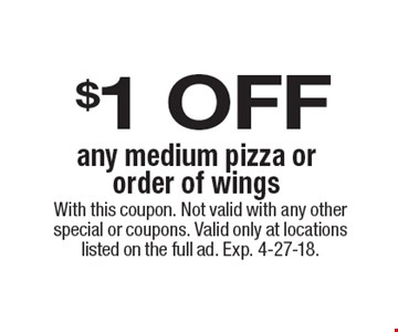 $1 OFF any medium pizza or order of wings. With this coupon. Not valid with any other special or coupons. Valid only at locations listed on the full ad. Exp. 4-27-18.